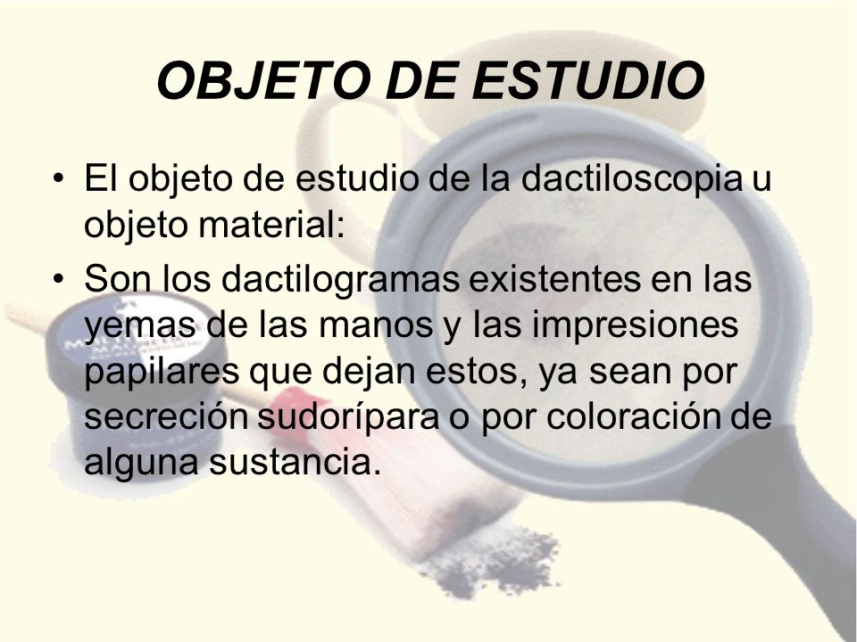 OBJETO DE ESTUDIO El objeto de estudio de la dactiloscopia u objeto material: