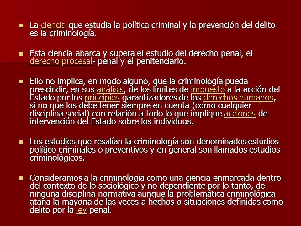 La ciencia que estudia la política criminal y la prevención del delito es la criminología.