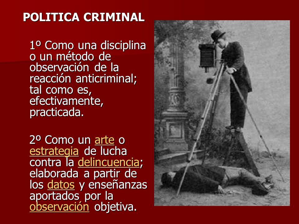 POLITICA CRIMINAL1º Como una disciplina o un método de observación de la reacción anticriminal; tal como es, efectivamente, practicada.