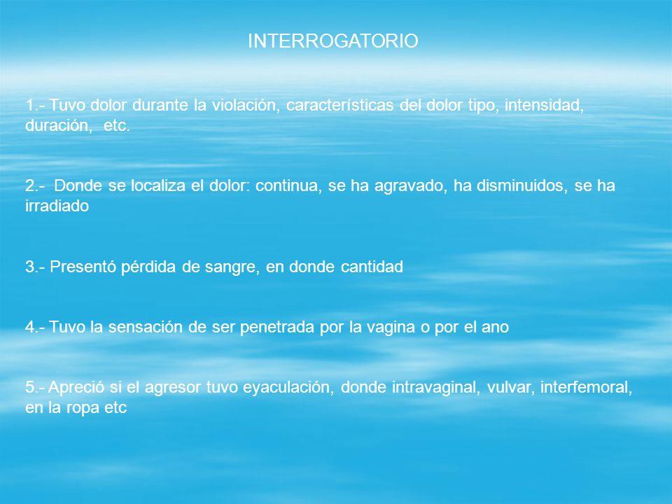 INTERROGATORIO1.- Tuvo dolor durante la violación, características del dolor tipo, intensidad, duración, etc.