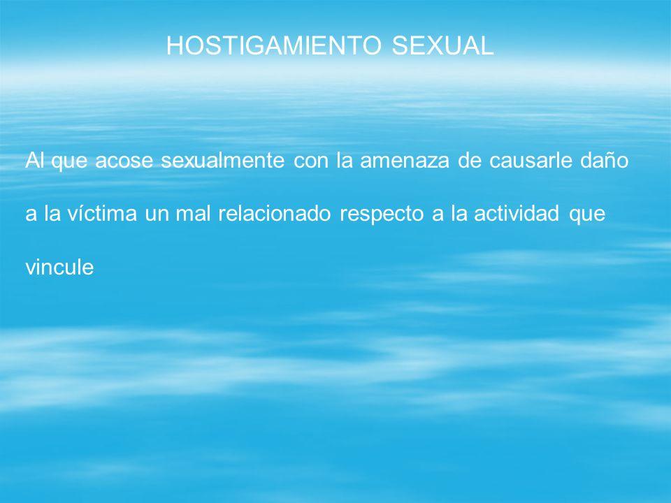 HOSTIGAMIENTO SEXUAL Al que acose sexualmente con la amenaza de causarle daño. a la víctima un mal relacionado respecto a la actividad que.