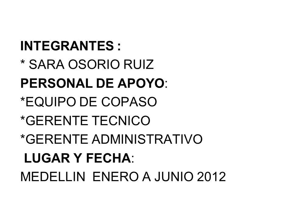 INTEGRANTES : * SARA OSORIO RUIZ. PERSONAL DE APOYO: *EQUIPO DE COPASO. *GERENTE TECNICO. *GERENTE ADMINISTRATIVO.