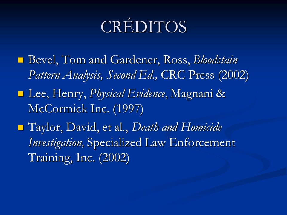 CRÉDITOSBevel, Tom and Gardener, Ross, Bloodstain Pattern Analysis, Second Ed., CRC Press (2002)