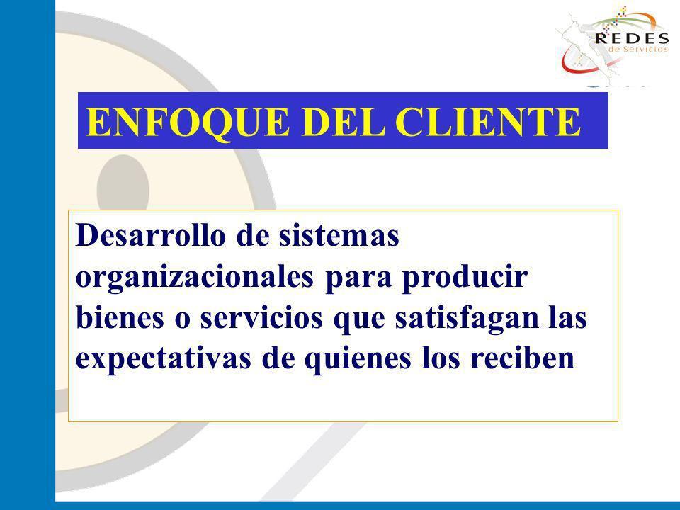 ENFOQUE DEL CLIENTE Desarrollo de sistemas organizacionales para producir bienes o servicios que satisfagan las expectativas de quienes los reciben.