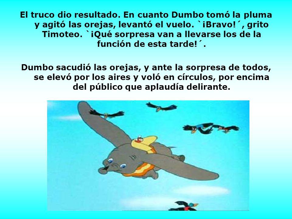 El truco dio resultado. En cuanto Dumbo tomó la pluma y agitó las orejas, levantó el vuelo. `¡Bravo!´, grito Timoteo. `¡Qué sorpresa van a llevarse los de la función de esta tarde!´.
