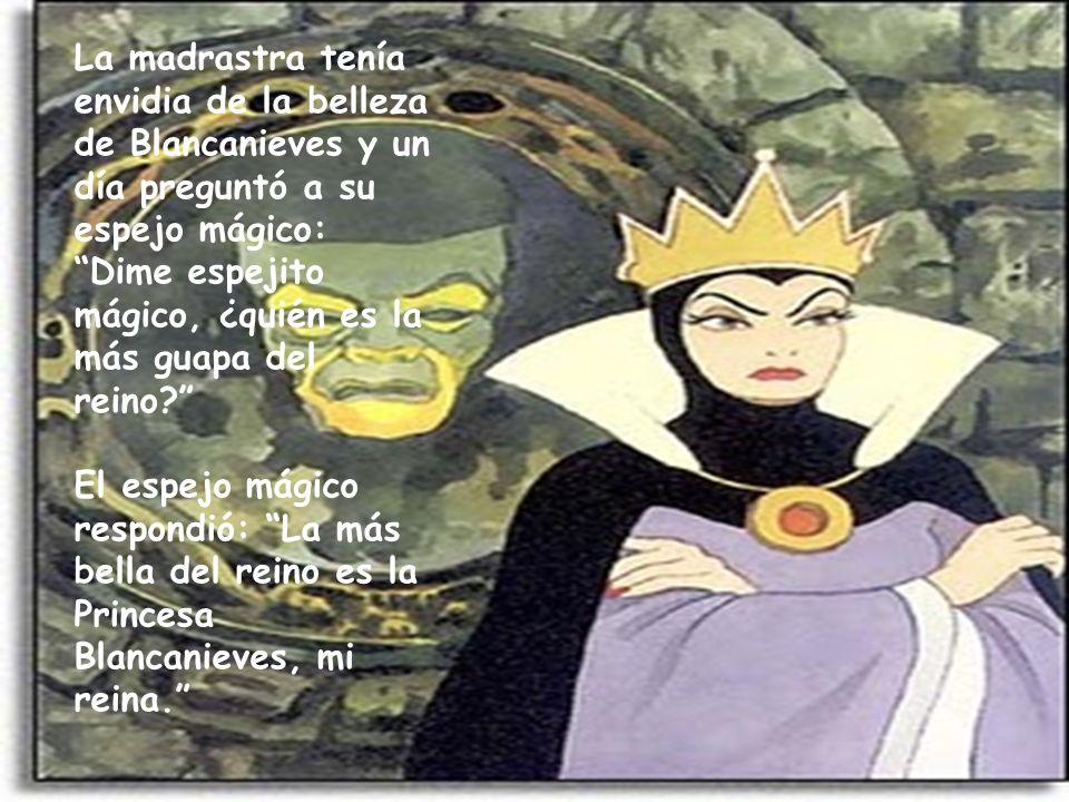 La madrastra tenía envidia de la belleza de Blancanieves y un día preguntó a su espejo mágico: Dime espejito mágico, ¿quién es la más guapa del reino