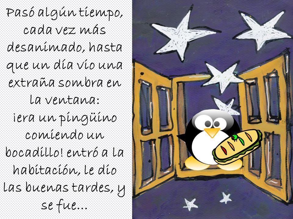 Pasó algún tiempo, cada vez más desanimado, hasta que un día vio una extraña sombra en la ventana: ¡era un pingüino comiendo un bocadillo.