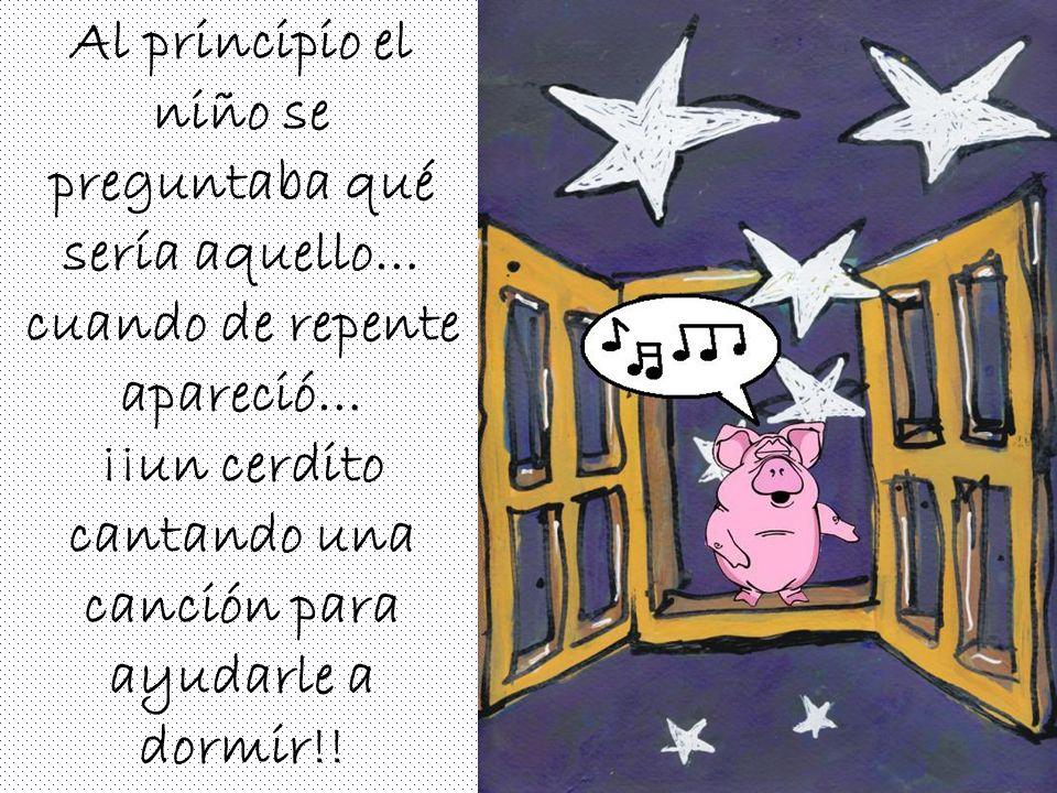 Al principio el niño se preguntaba qué sería aquello… cuando de repente apareció… ¡¡un cerdito cantando una canción para ayudarle a dormir!!