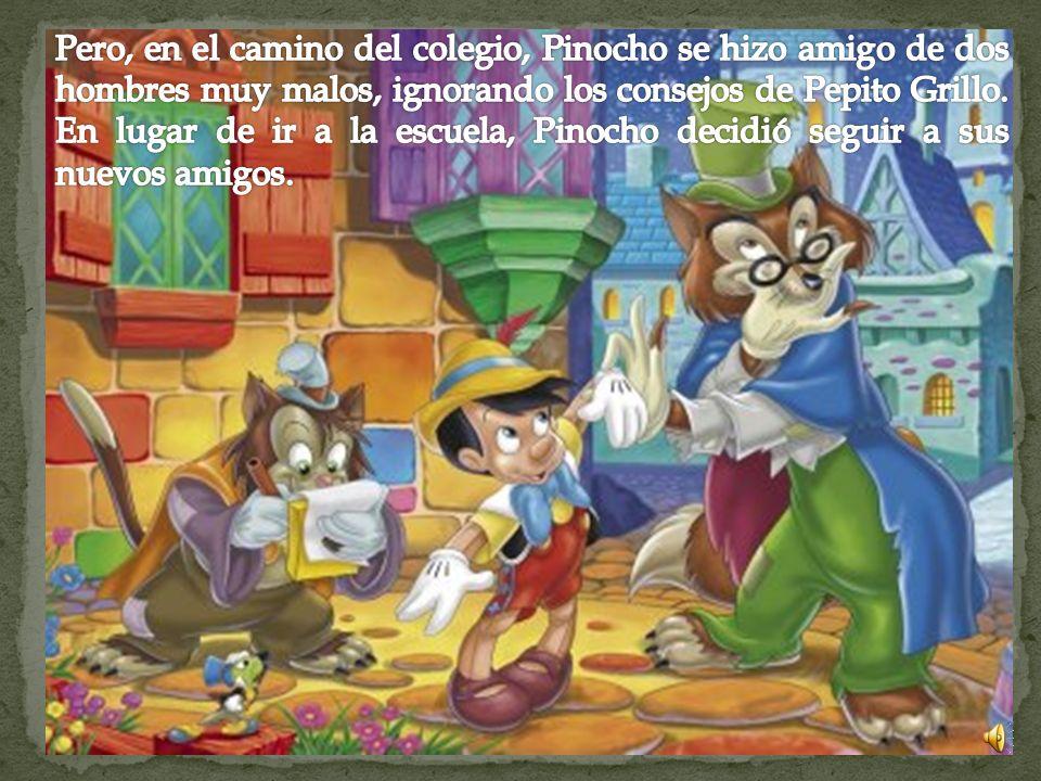 Pero, en el camino del colegio, Pinocho se hizo amigo de dos hombres muy malos, ignorando los consejos de Pepito Grillo.