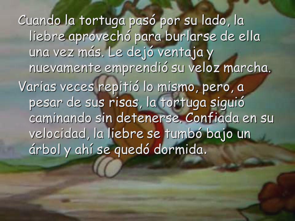 Cuando la tortuga pasó por su lado, la liebre aprovechó para burlarse de ella una vez más. Le dejó ventaja y nuevamente emprendió su veloz marcha.