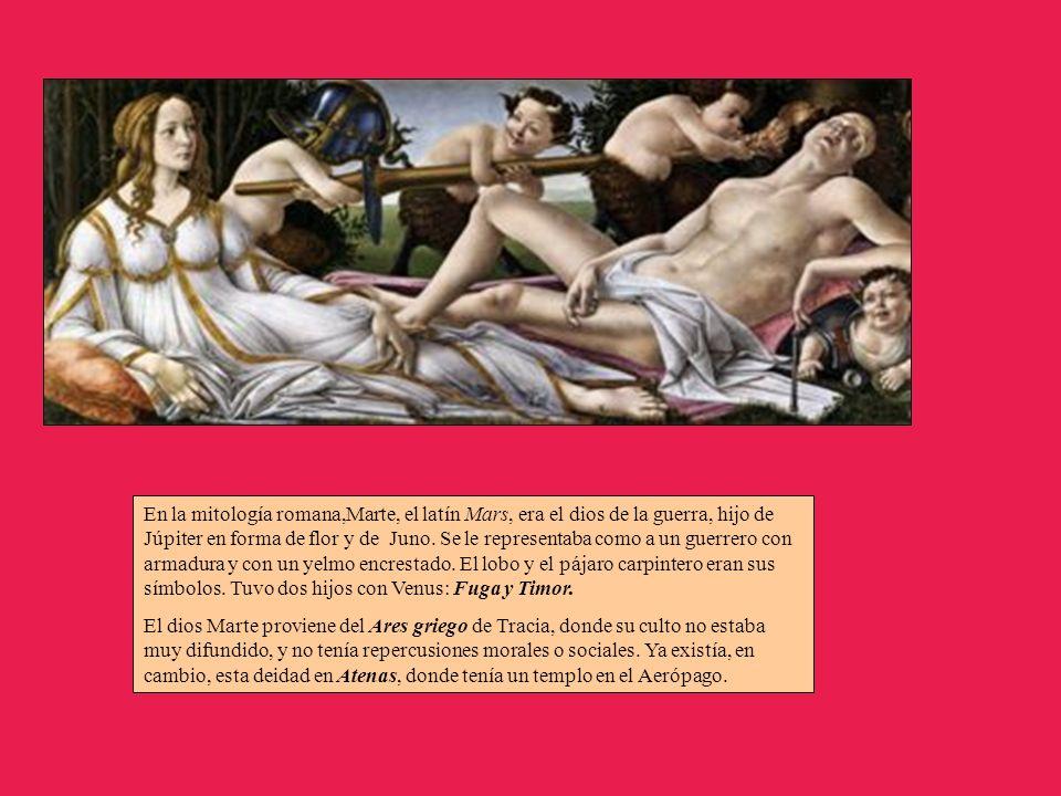 En la mitología romana,Marte, el latín Mars, era el dios de la guerra, hijo de Júpiter en forma de flor y de Juno. Se le representaba como a un guerrero con armadura y con un yelmo encrestado. El lobo y el pájaro carpintero eran sus símbolos. Tuvo dos hijos con Venus: Fuga y Timor.