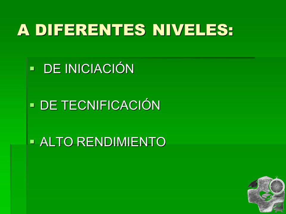 A DIFERENTES NIVELES: DE INICIACIÓN DE TECNIFICACIÓN ALTO RENDIMIENTO
