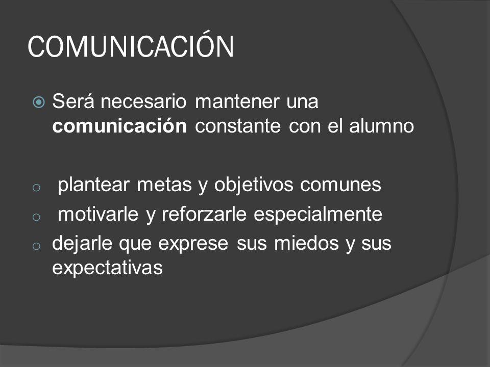 COMUNICACIÓN Será necesario mantener una comunicación constante con el alumno. plantear metas y objetivos comunes.