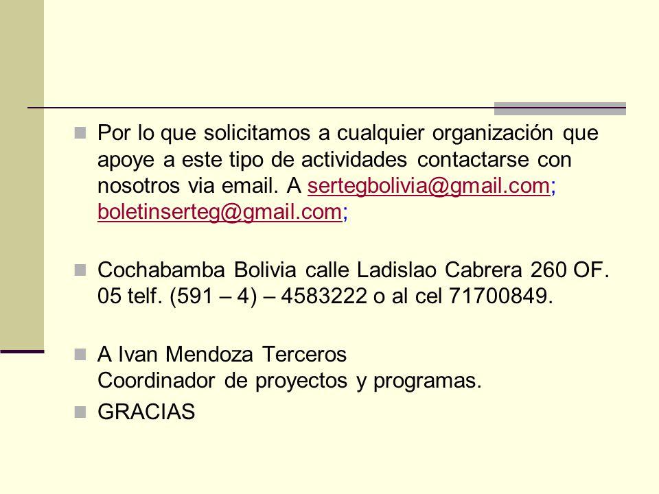Por lo que solicitamos a cualquier organización que apoye a este tipo de actividades contactarse con nosotros via email. A sertegbolivia@gmail.com; boletinserteg@gmail.com;