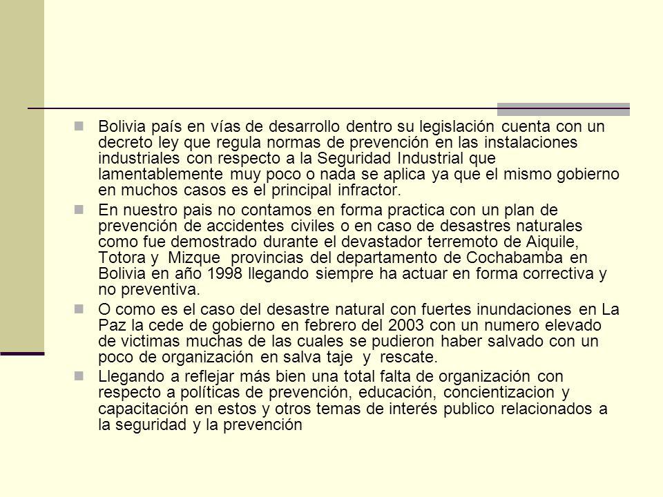 Bolivia país en vías de desarrollo dentro su legislación cuenta con un decreto ley que regula normas de prevención en las instalaciones industriales con respecto a la Seguridad Industrial que lamentablemente muy poco o nada se aplica ya que el mismo gobierno en muchos casos es el principal infractor.