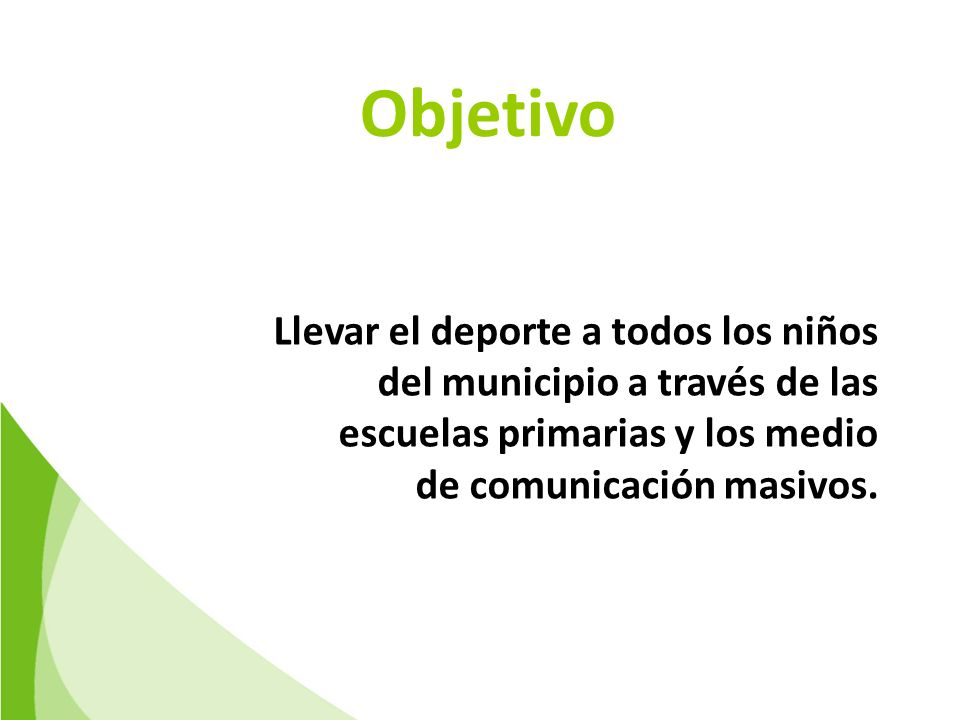 Objetivo Llevar el deporte a todos los niños del municipio a través de las escuelas primarias y los medio de comunicación masivos.