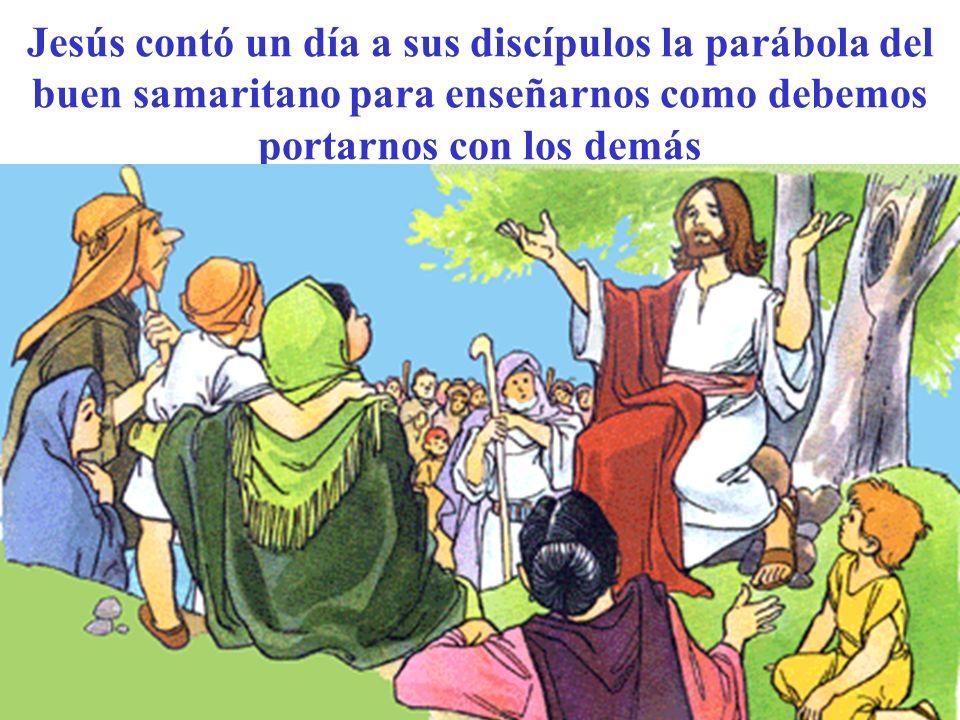Jesús contó un día a sus discípulos la parábola del buen samaritano para enseñarnos como debemos portarnos con los demás