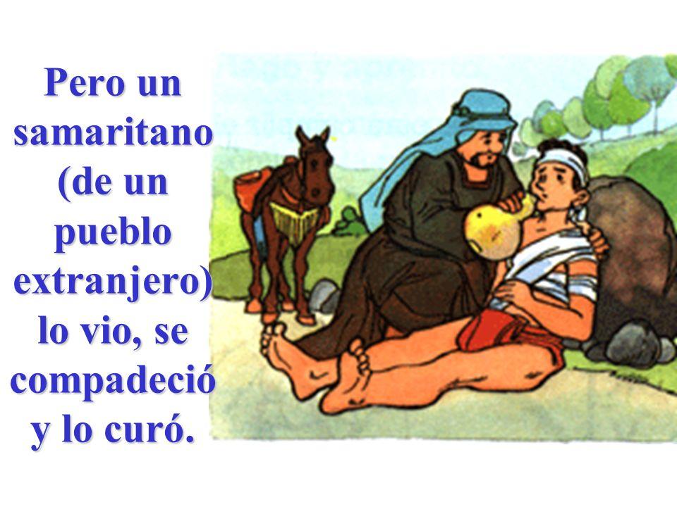 Pero un samaritano (de un pueblo extranjero) lo vio, se compadeció y lo curó.