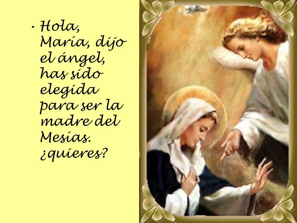 Hola, María, dijo el ángel, has sido elegida para ser la madre del Mesías. ¿quieres