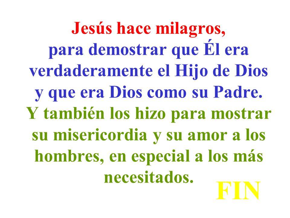 Jesús hace milagros, para demostrar que Él era verdaderamente el Hijo de Dios y que era Dios como su Padre. Y también los hizo para mostrar su misericordia y su amor a los hombres, en especial a los más necesitados.