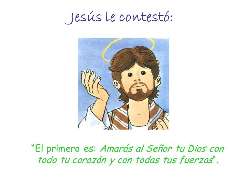Jesús le contestó: El primero es: Amarás al Señor tu Dios con todo tu corazón y con todas tus fuerzas .