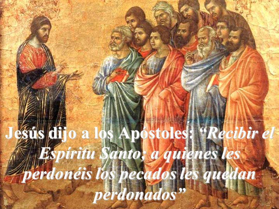 Jesús dijo a los Apóstoles: Recibir el Espíritu Santo; a quienes les perdonéis los pecados les quedan perdonados