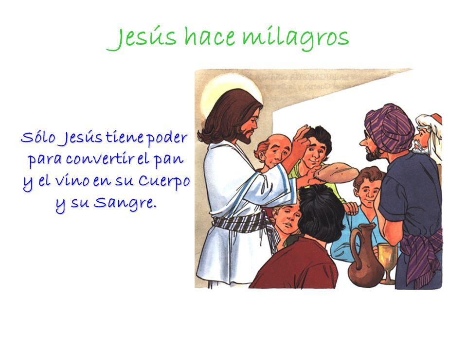 Jesús hace milagros Sólo Jesús tiene poder para convertir el pan y el vino en su Cuerpo y su Sangre.