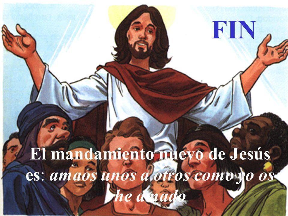 FIN El mandamiento nuevo de Jesús es: amaos unos a otros como yo os he amado