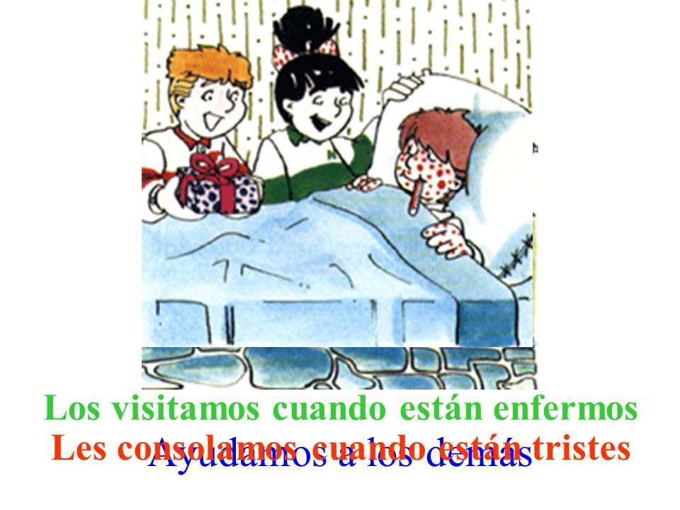 Ayudamos a los demás Los visitamos cuando están enfermos