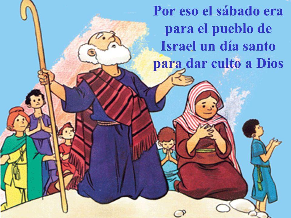 Por eso el sábado era para el pueblo de Israel un día santo para dar culto a Dios