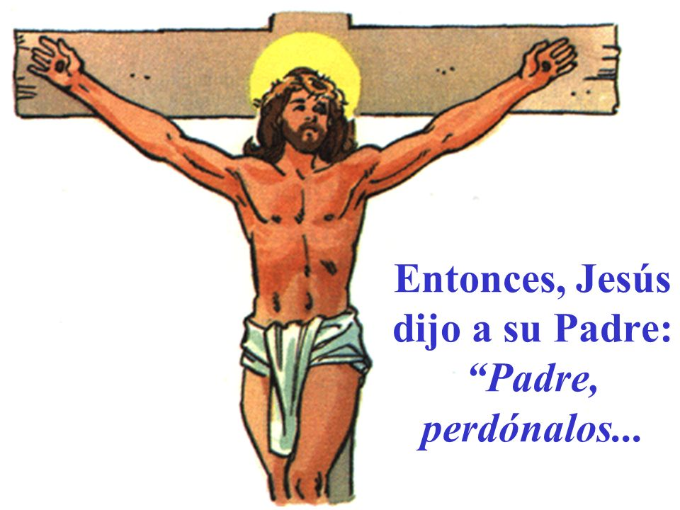 Entonces, Jesús dijo a su Padre: Padre, perdónalos...