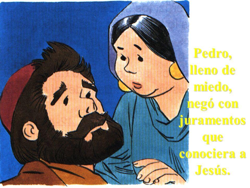 Pedro, lleno de miedo, negó con juramentos que conociera a Jesús.