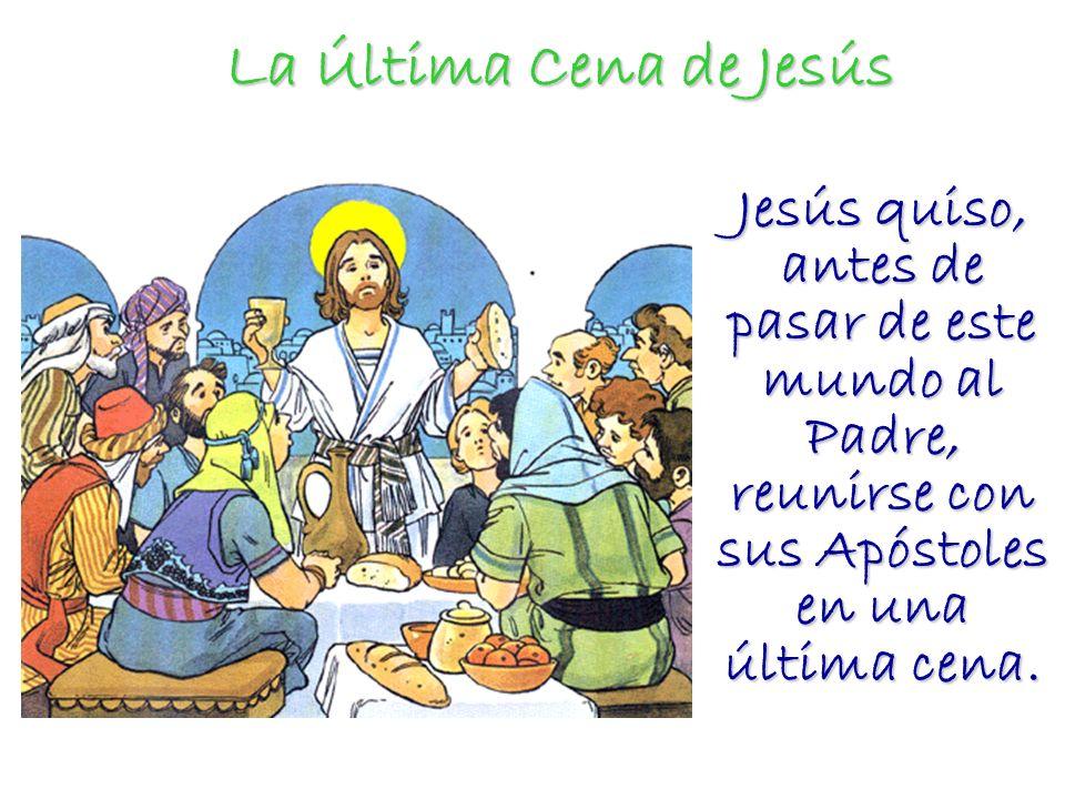 La Última Cena de Jesús Jesús quiso, antes de pasar de este mundo al Padre, reunirse con sus Apóstoles en una última cena.