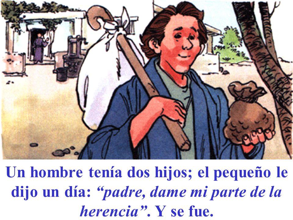 Un hombre tenía dos hijos; el pequeño le dijo un día: padre, dame mi parte de la herencia .
