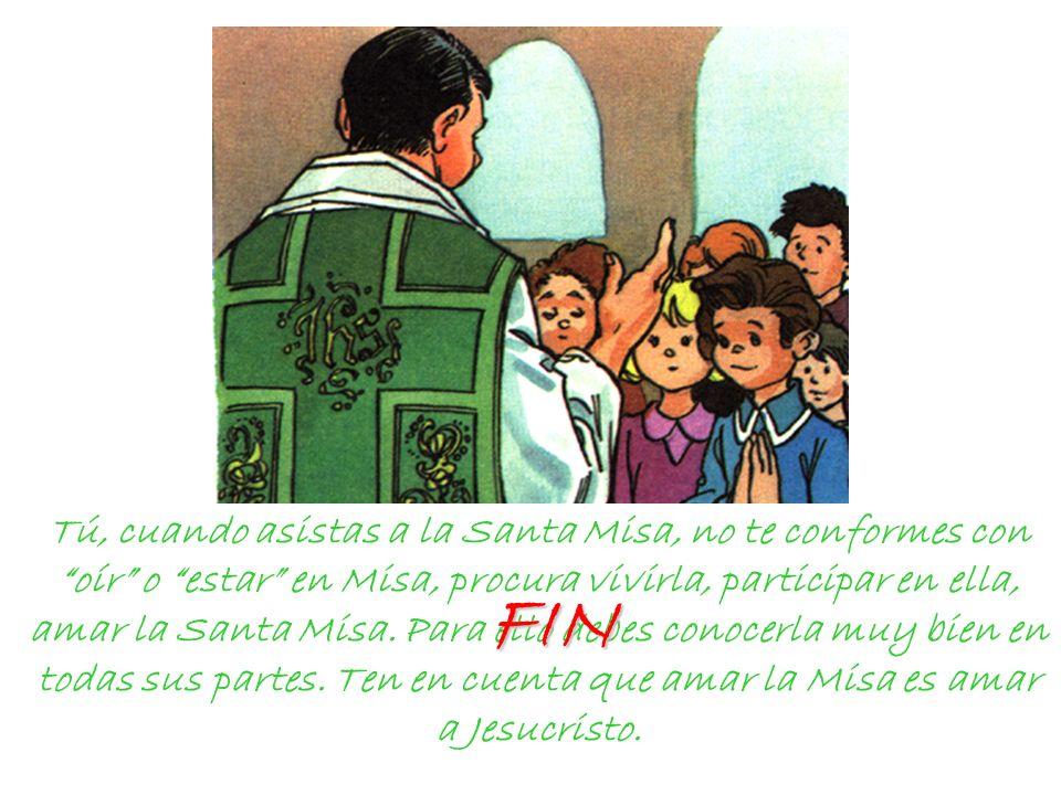 Tú, cuando asistas a la Santa Misa, no te conformes con oír o estar en Misa, procura vivirla, participar en ella, amar la Santa Misa. Para ello debes conocerla muy bien en todas sus partes. Ten en cuenta que amar la Misa es amar a Jesucristo.