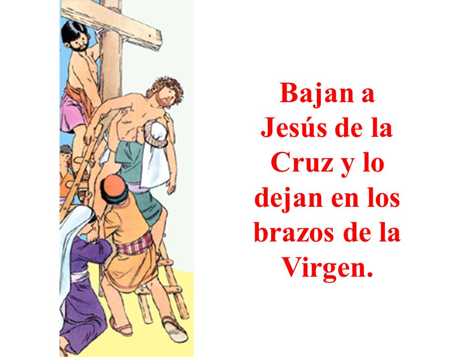 Bajan a Jesús de la Cruz y lo dejan en los brazos de la Virgen.