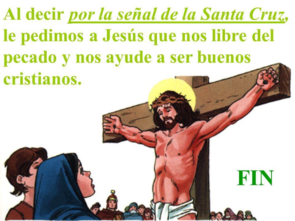 Al decir por la señal de la Santa Cruz, le pedimos a Jesús que nos libre del pecado y nos ayude a ser buenos cristianos.