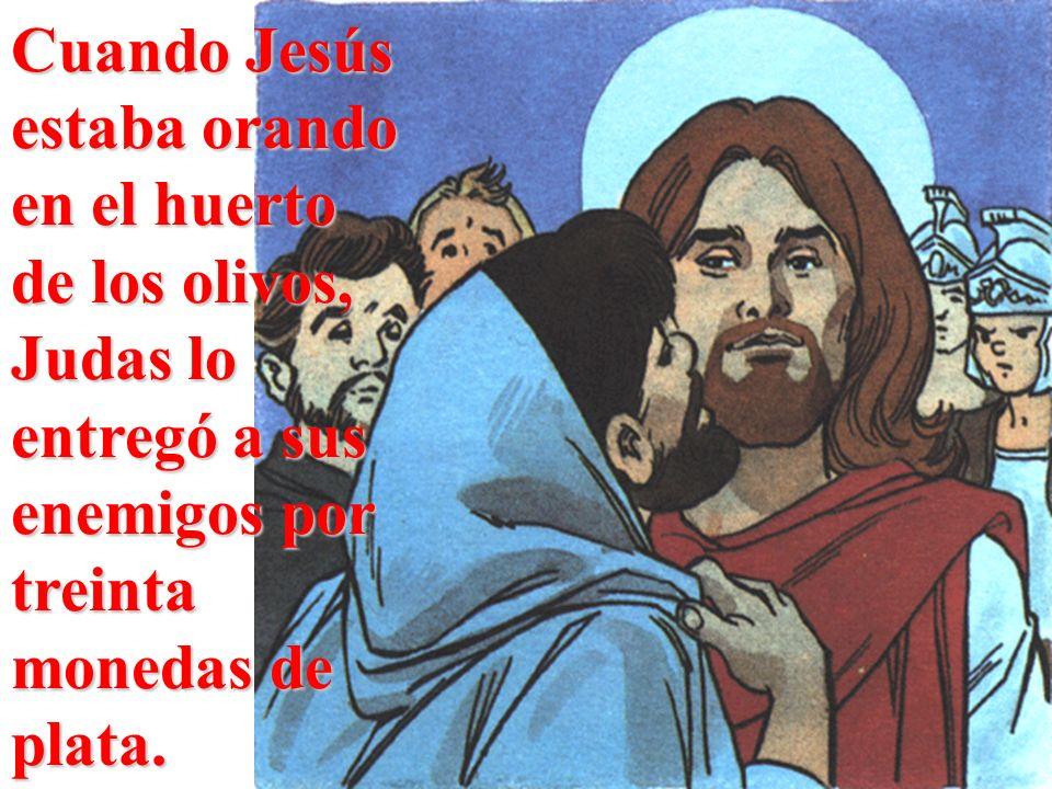 Cuando Jesús estaba orando en el huerto de los olivos, Judas lo entregó a sus enemigos por treinta monedas de plata.