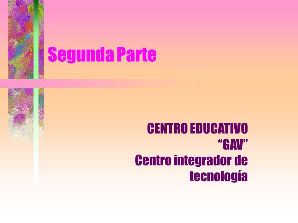 Segunda Parte CENTRO EDUCATIVO GAV Centro integrador de tecnología