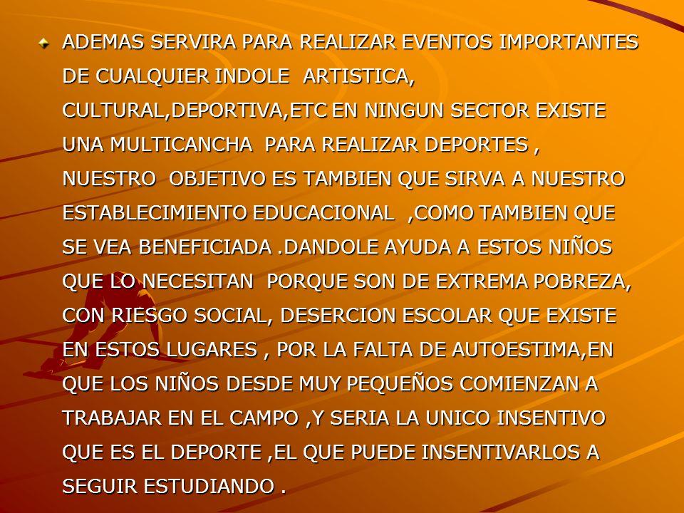 ADEMAS SERVIRA PARA REALIZAR EVENTOS IMPORTANTES DE CUALQUIER INDOLE ARTISTICA, CULTURAL,DEPORTIVA,ETC EN NINGUN SECTOR EXISTE UNA MULTICANCHA PARA REALIZAR DEPORTES , NUESTRO OBJETIVO ES TAMBIEN QUE SIRVA A NUESTRO ESTABLECIMIENTO EDUCACIONAL ,COMO TAMBIEN QUE SE VEA BENEFICIADA .DANDOLE AYUDA A ESTOS NIÑOS QUE LO NECESITAN PORQUE SON DE EXTREMA POBREZA, CON RIESGO SOCIAL, DESERCION ESCOLAR QUE EXISTE EN ESTOS LUGARES , POR LA FALTA DE AUTOESTIMA,EN QUE LOS NIÑOS DESDE MUY PEQUEÑOS COMIENZAN A TRABAJAR EN EL CAMPO ,Y SERIA LA UNICO INSENTIVO QUE ES EL DEPORTE ,EL QUE PUEDE INSENTIVARLOS A SEGUIR ESTUDIANDO .