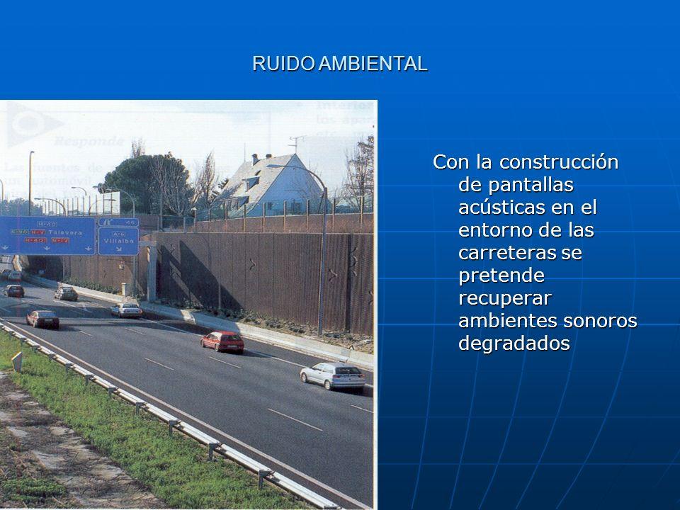 RUIDO AMBIENTAL Con la construcción de pantallas acústicas en el entorno de las carreteras se pretende recuperar ambientes sonoros degradados.