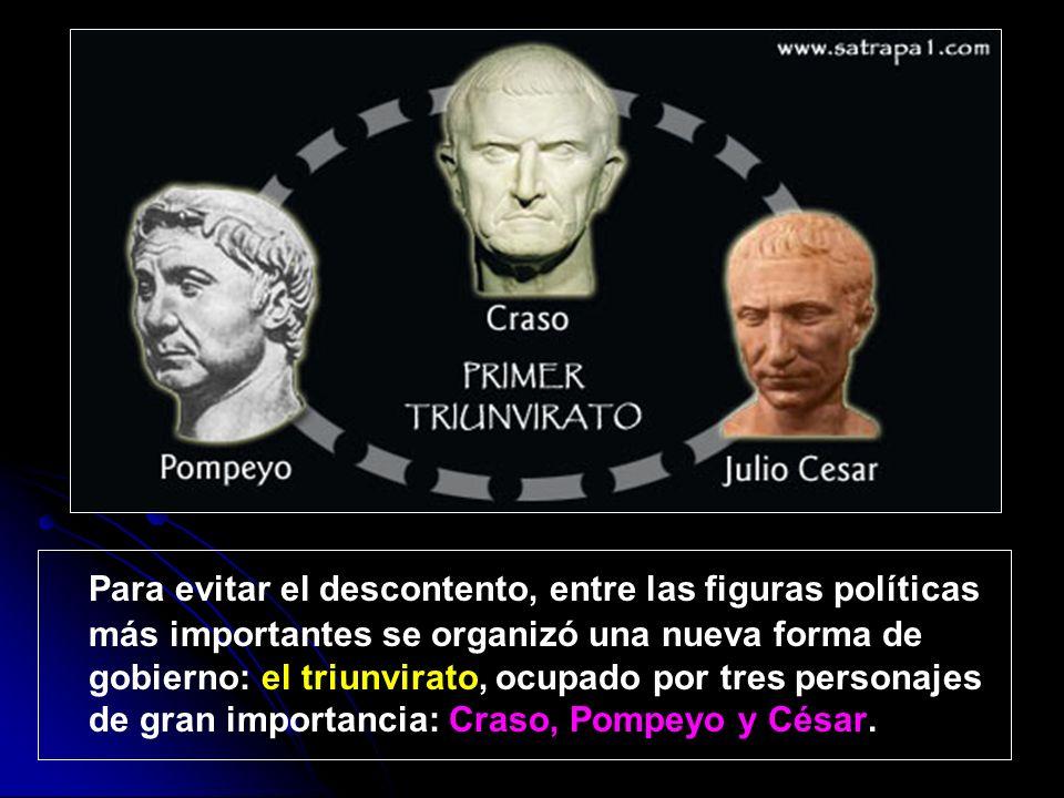 Para evitar el descontento, entre las figuras políticas más importantes se organizó una nueva forma de gobierno: el triunvirato, ocupado por tres personajes de gran importancia: Craso, Pompeyo y César.