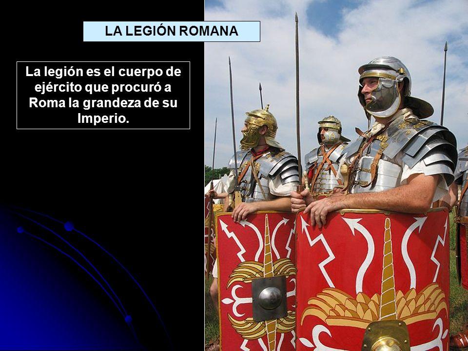 LA LEGIÓN ROMANA La legión es el cuerpo de ejército que procuró a Roma la grandeza de su Imperio.