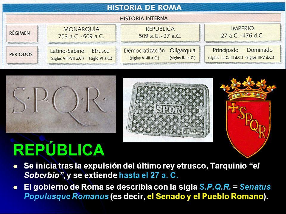 REPÚBLICA Se inicia tras la expulsión del último rey etrusco, Tarquinio el Soberbio , y se extiende hasta el 27 a. C.