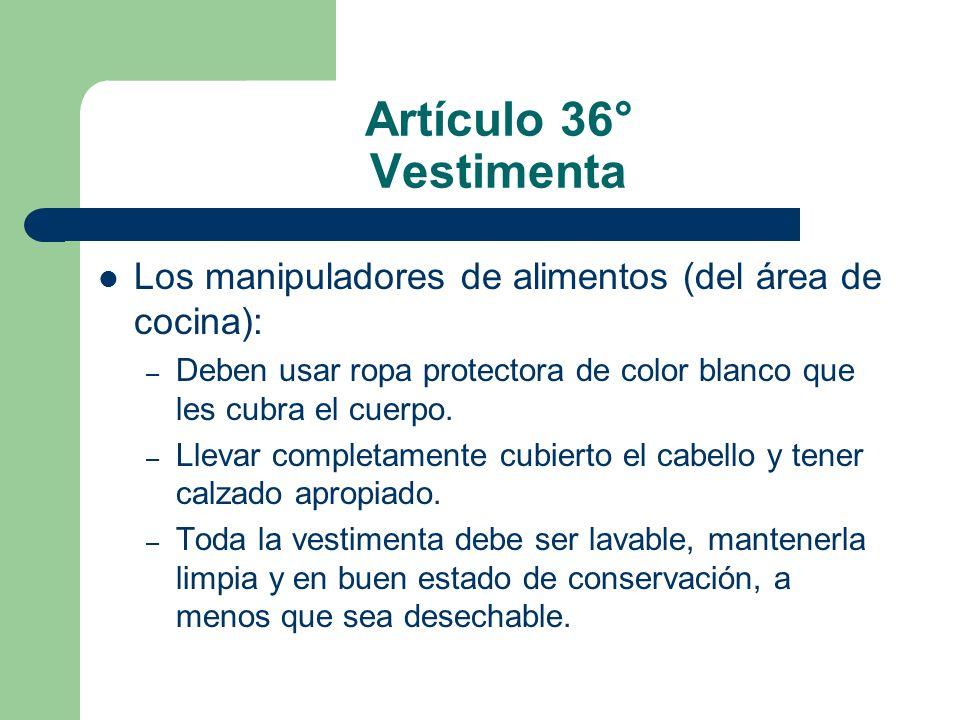 Artículo 36° Vestimenta Los manipuladores de alimentos (del área de cocina): Deben usar ropa protectora de color blanco que les cubra el cuerpo.