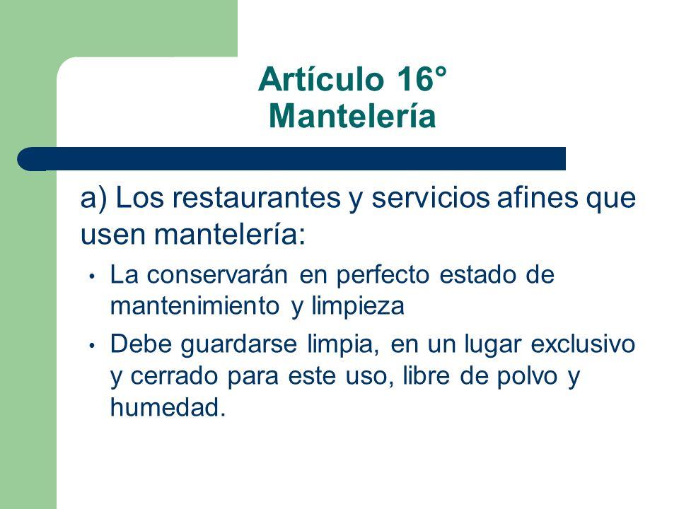 Artículo 16° Mantelería a) Los restaurantes y servicios afines que usen mantelería: La conservarán en perfecto estado de mantenimiento y limpieza.