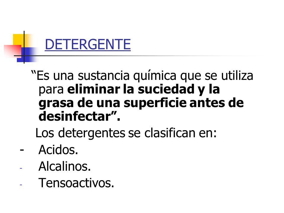 DETERGENTE Es una sustancia química que se utiliza para eliminar la suciedad y la grasa de una superficie antes de desinfectar .
