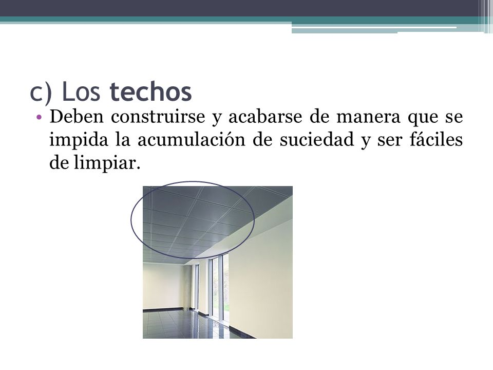 c) Los techosDeben construirse y acabarse de manera que se impida la acumulación de suciedad y ser fáciles de limpiar.