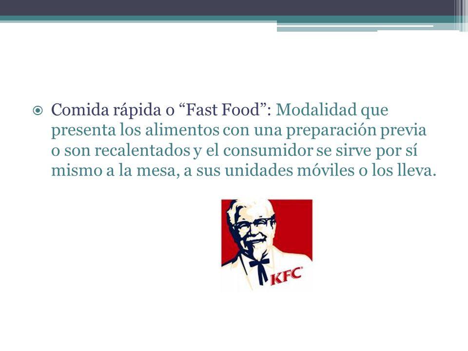 Comida rápida o Fast Food : Modalidad que presenta los alimentos con una preparación previa o son recalentados y el consumidor se sirve por sí mismo a la mesa, a sus unidades móviles o los lleva.