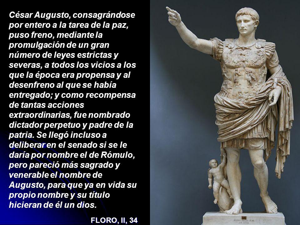 César Augusto, consagrándose por entero a la tarea de la paz, puso freno, mediante la promulgación de un gran número de leyes estrictas y severas, a todos los vicios a los que la época era propensa y al desenfreno al que se había entregado; y como recompensa de tantas acciones extraordinarias, fue nombrado dictador perpetuo y padre de la patria. Se llegó incluso a deliberar en el senado si se le daría por nombre el de Rómulo, pero pareció más sagrado y venerable el nombre de Augusto, para que ya en vida su propio nombre y su título hicieran de él un dios.